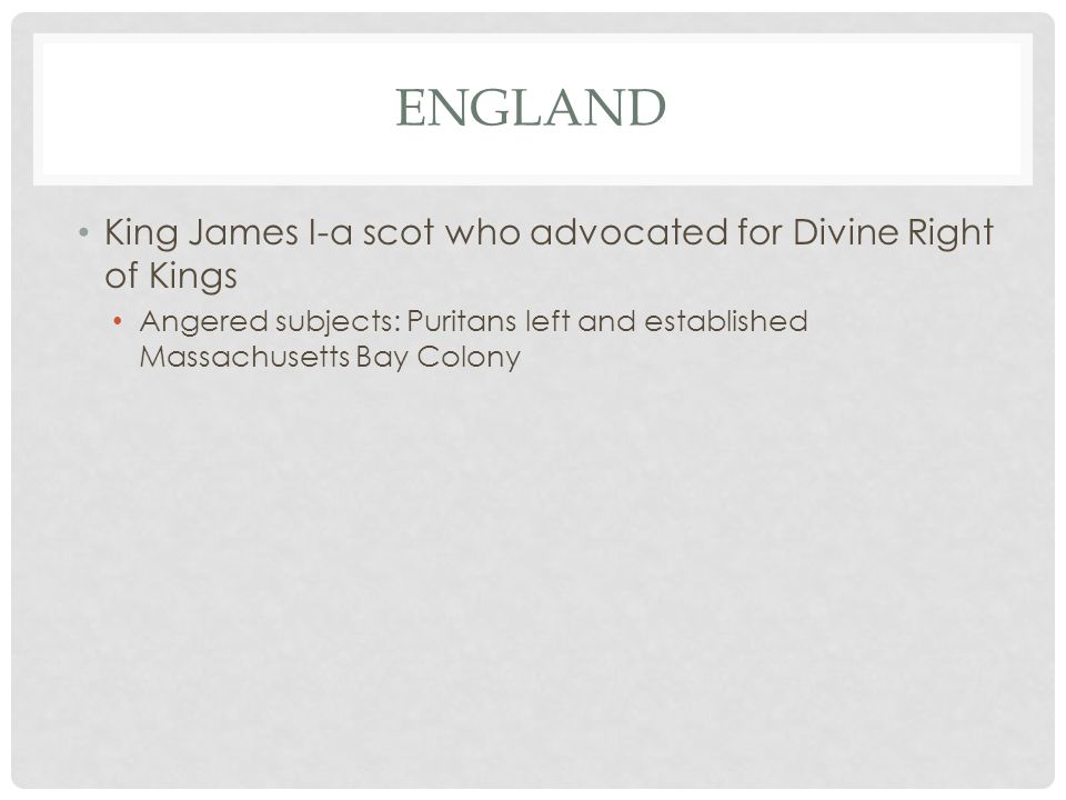 ENGLAND King James I-a scot who advocated for Divine Right of Kings Angered subjects: Puritans left and established Massachusetts Bay Colony