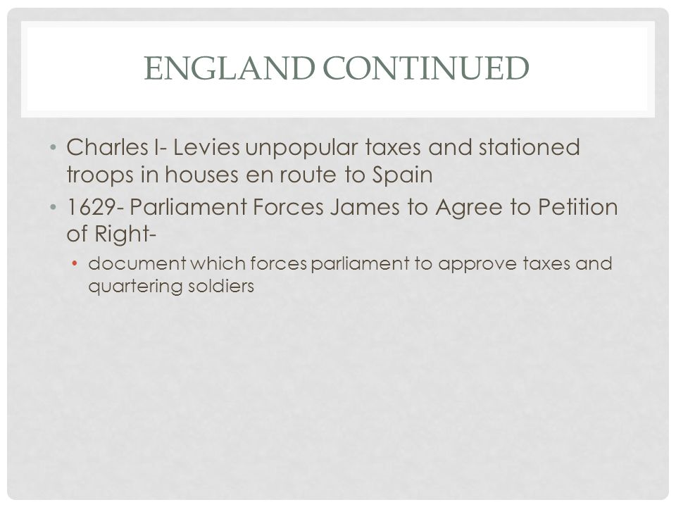 ENGLAND CONTINUED Charles I- Levies unpopular taxes and stationed troops in houses en route to Spain 1629- Parliament Forces James to Agree to Petition of Right- document which forces parliament to approve taxes and quartering soldiers