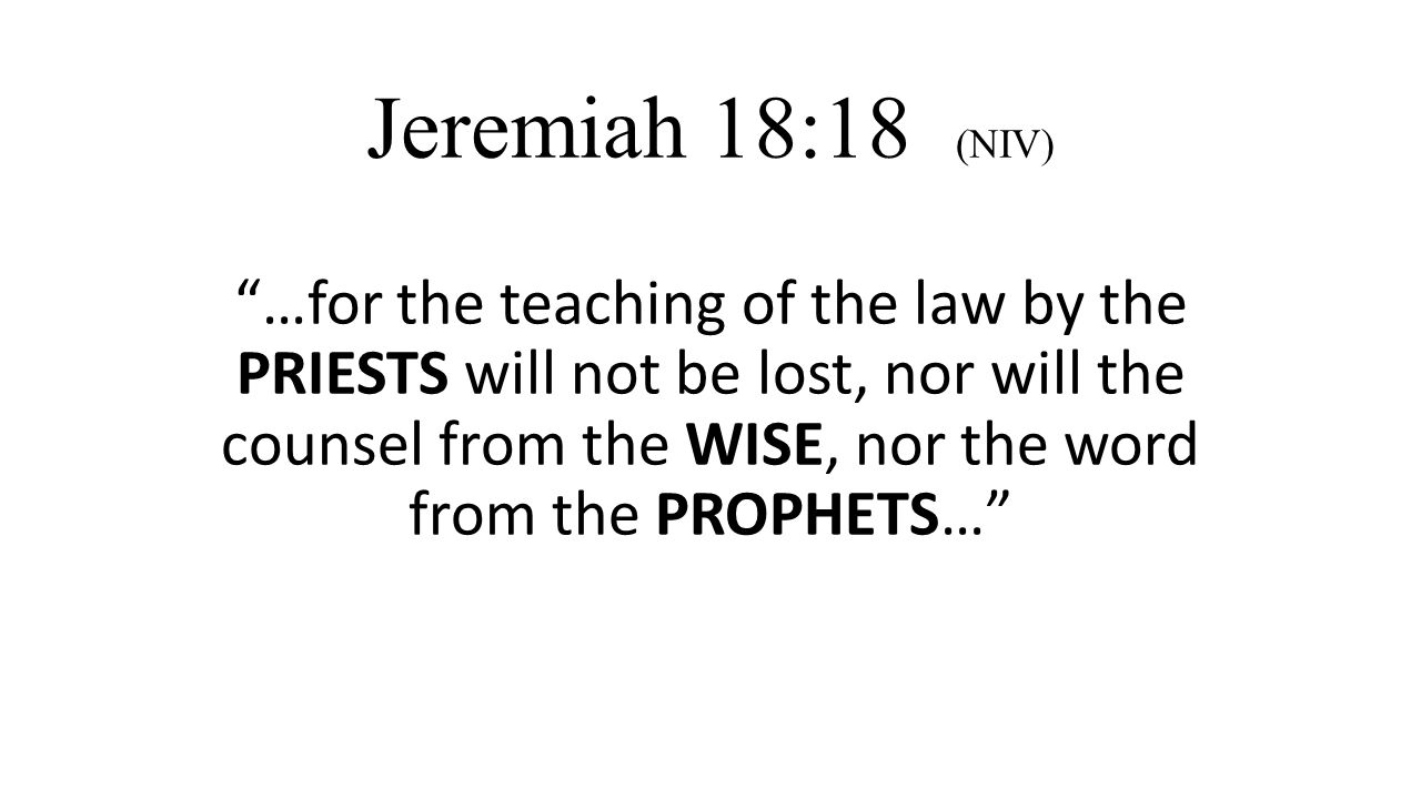 Jeremiah 18:18 (NIV) …for the teaching of the law by the PRIESTS will not be lost, nor will the counsel from the WISE, nor the word from the PROPHETS…