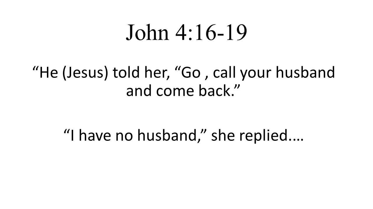 John 4:16-19 He (Jesus) told her, Go, call your husband and come back. I have no husband, she replied.…
