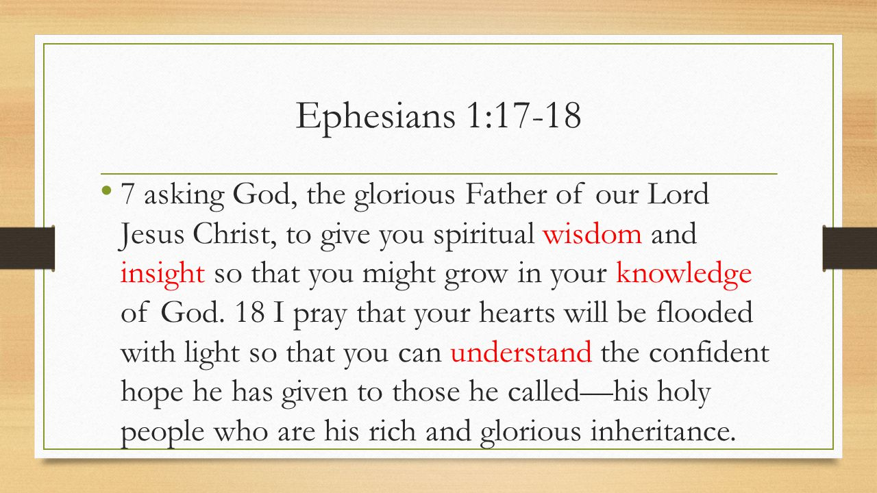 Ephesians 1:17-18 7 asking God, the glorious Father of our Lord Jesus Christ, to give you spiritual wisdom and insight so that you might grow in your knowledge of God.