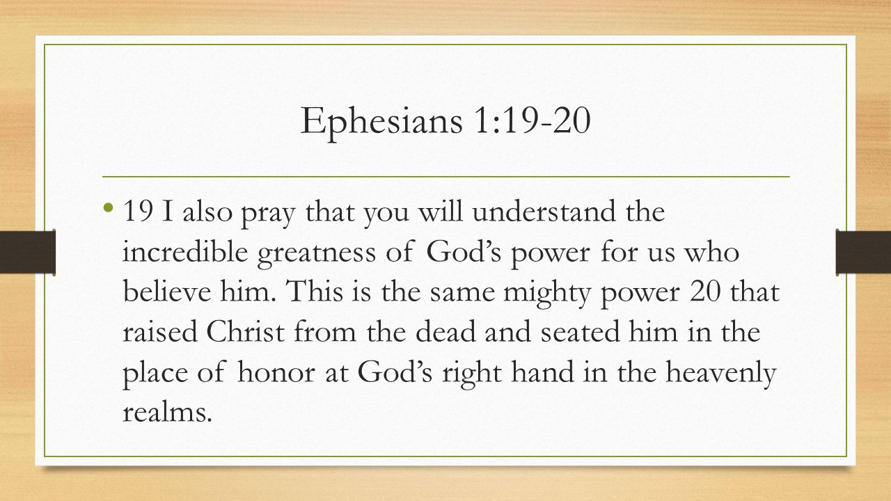 Ephesians 1:19-20 19 I also pray that you will understand the incredible greatness of God's power for us who believe him.