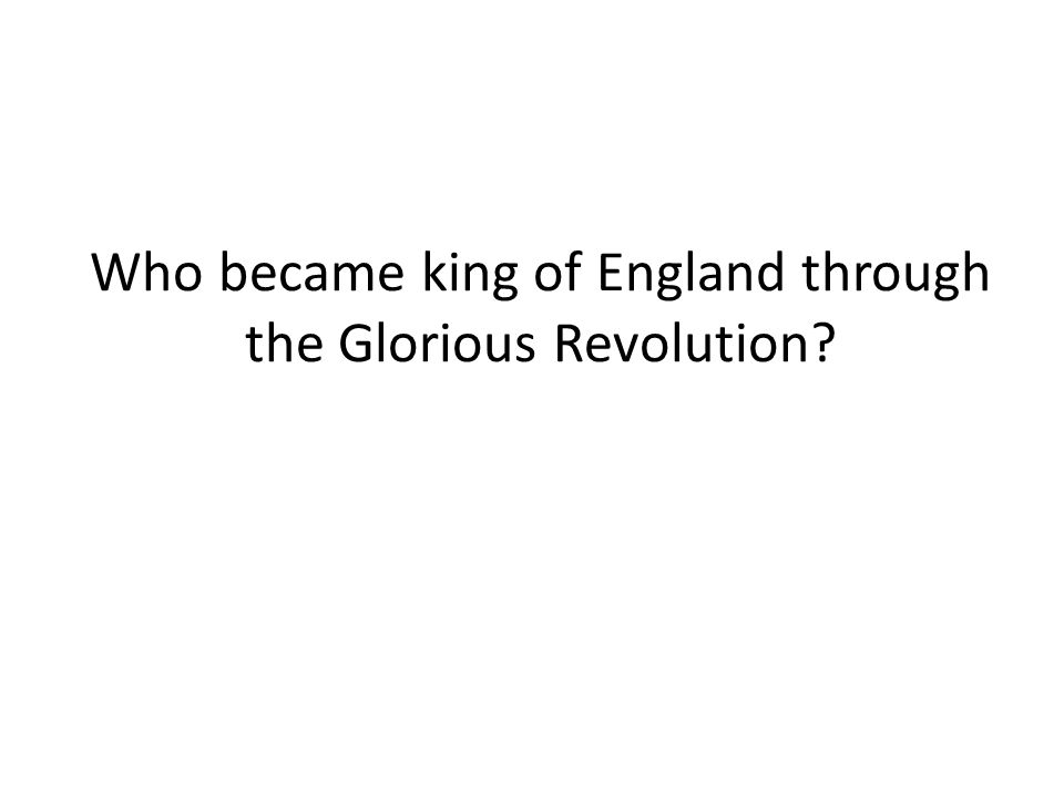Who became king of England through the Glorious Revolution?