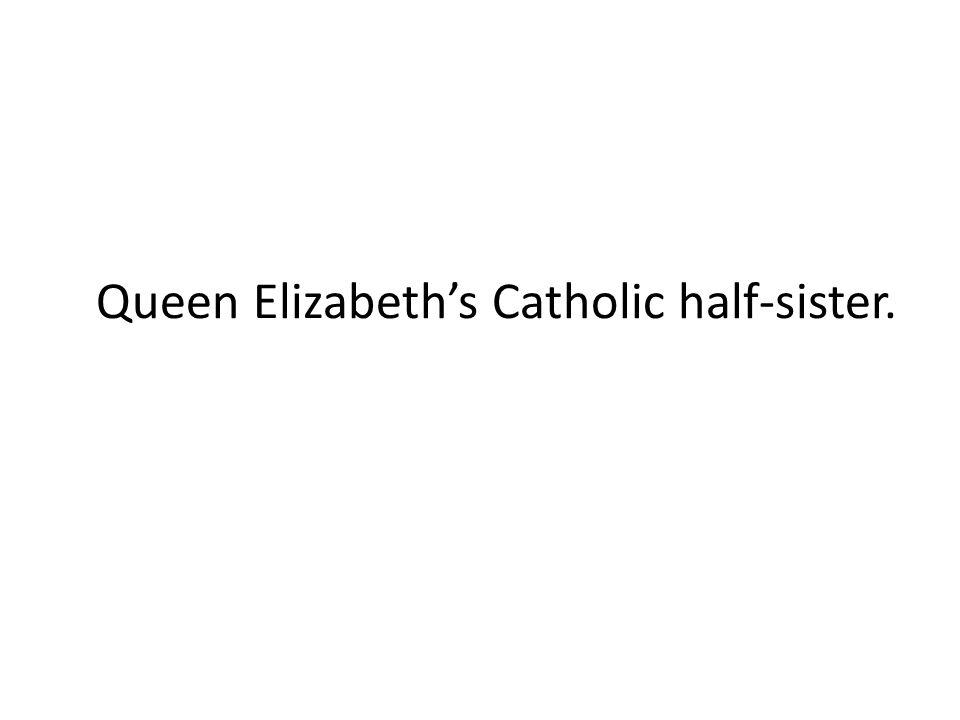 Queen Elizabeth's Catholic half-sister.