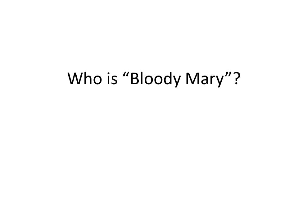 Who is Bloody Mary ?