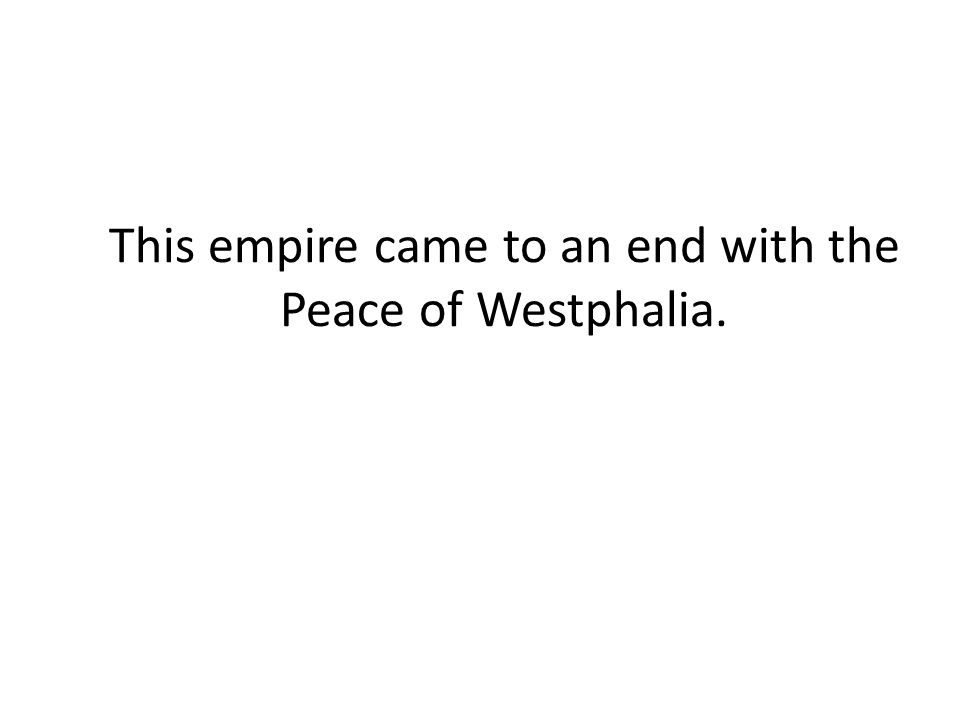 This empire came to an end with the Peace of Westphalia.