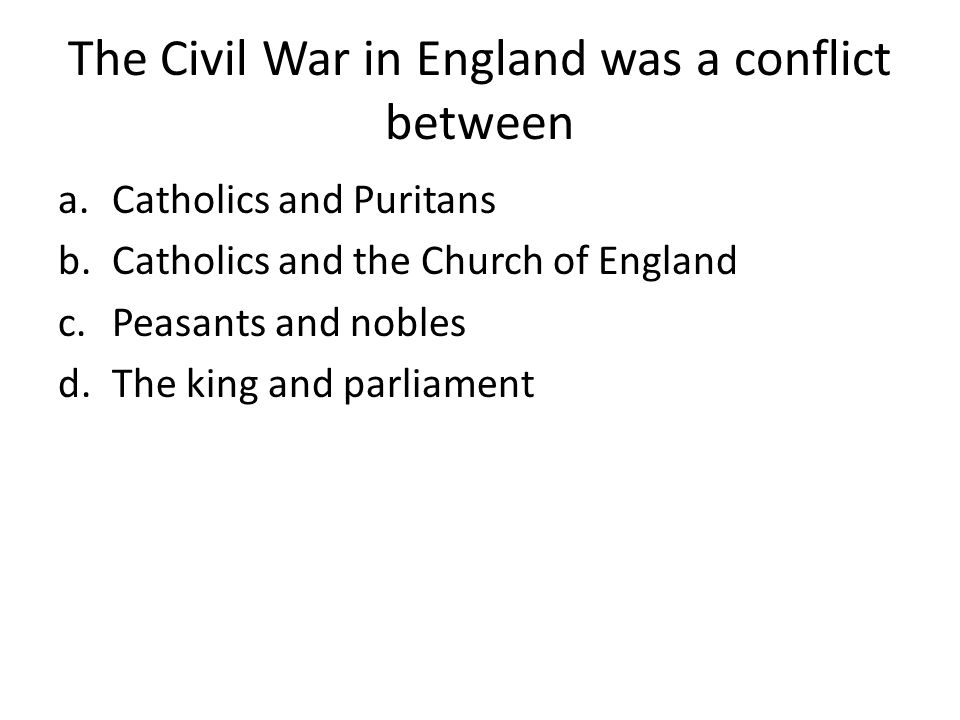 The Civil War in England was a conflict between a.Catholics and Puritans b.Catholics and the Church of England c.Peasants and nobles d.The king and parliament
