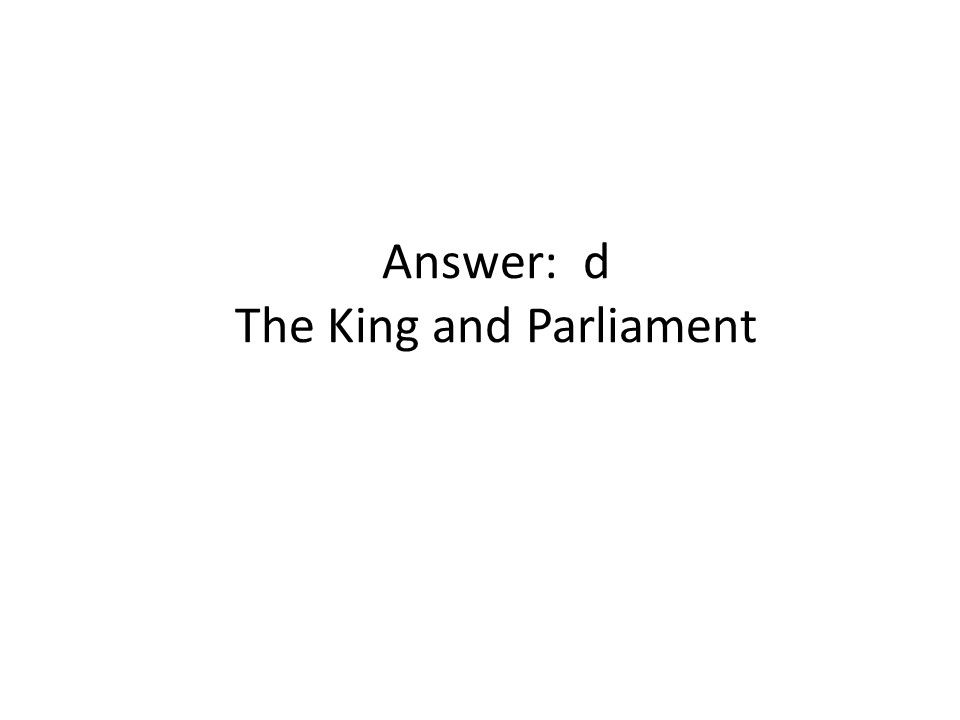 Answer: d The King and Parliament
