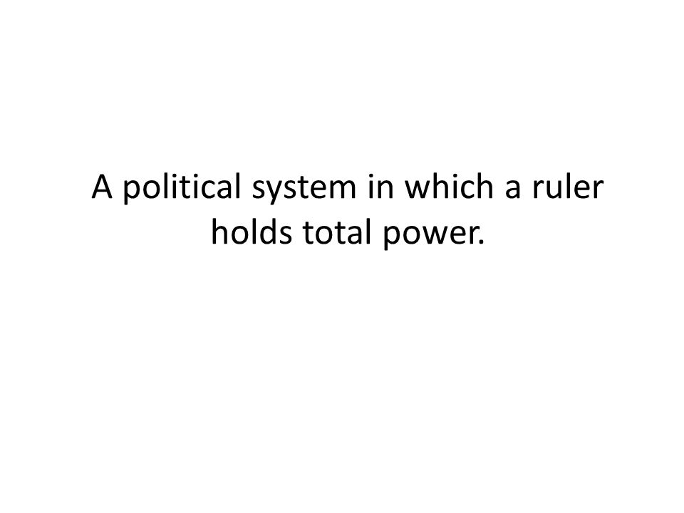 A political system in which a ruler holds total power.