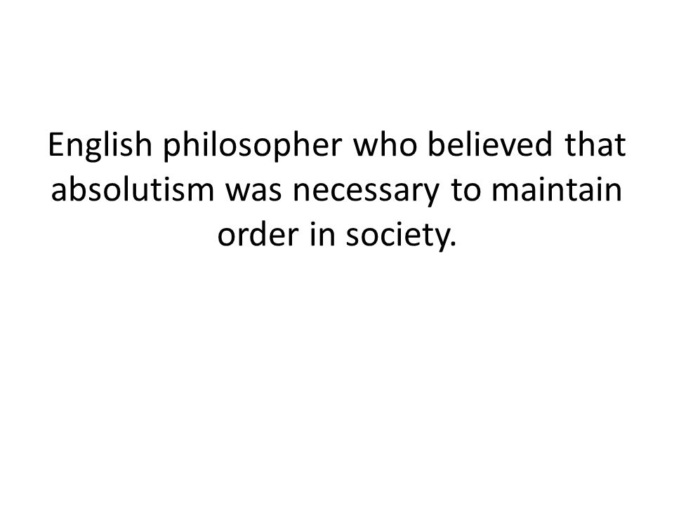 English philosopher who believed that absolutism was necessary to maintain order in society.
