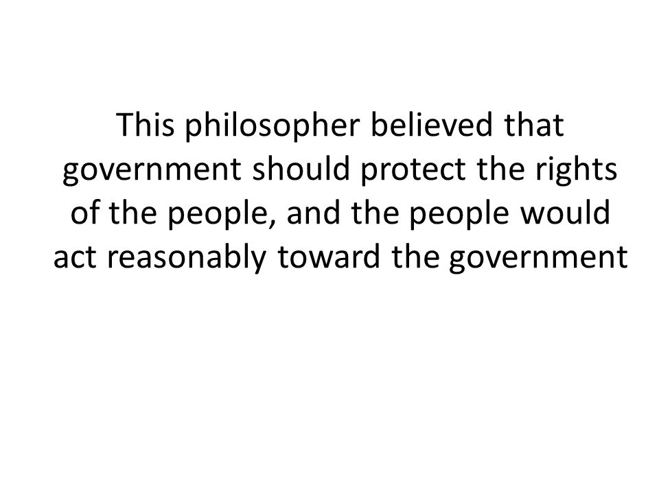 This philosopher believed that government should protect the rights of the people, and the people would act reasonably toward the government