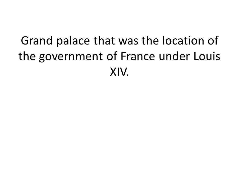 Grand palace that was the location of the government of France under Louis XIV.