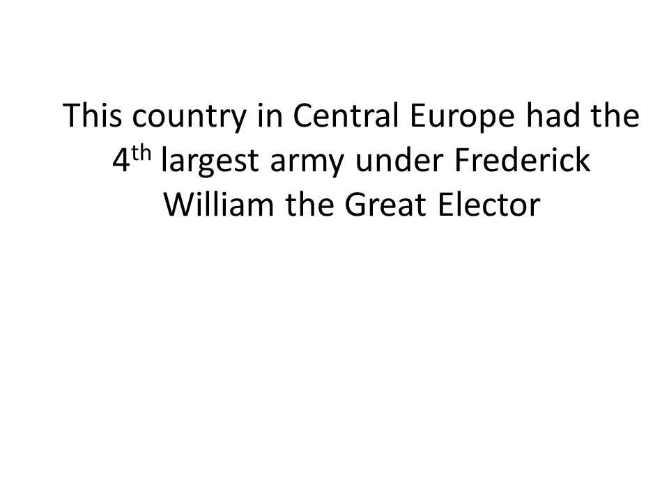 This country in Central Europe had the 4 th largest army under Frederick William the Great Elector