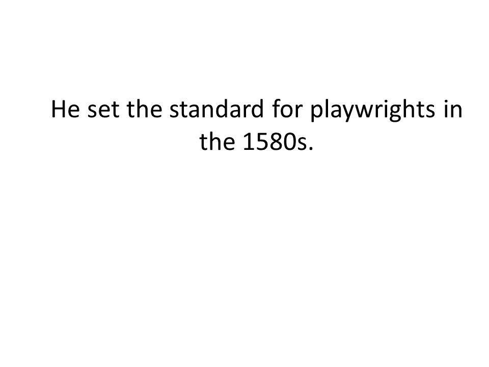 He set the standard for playwrights in the 1580s.