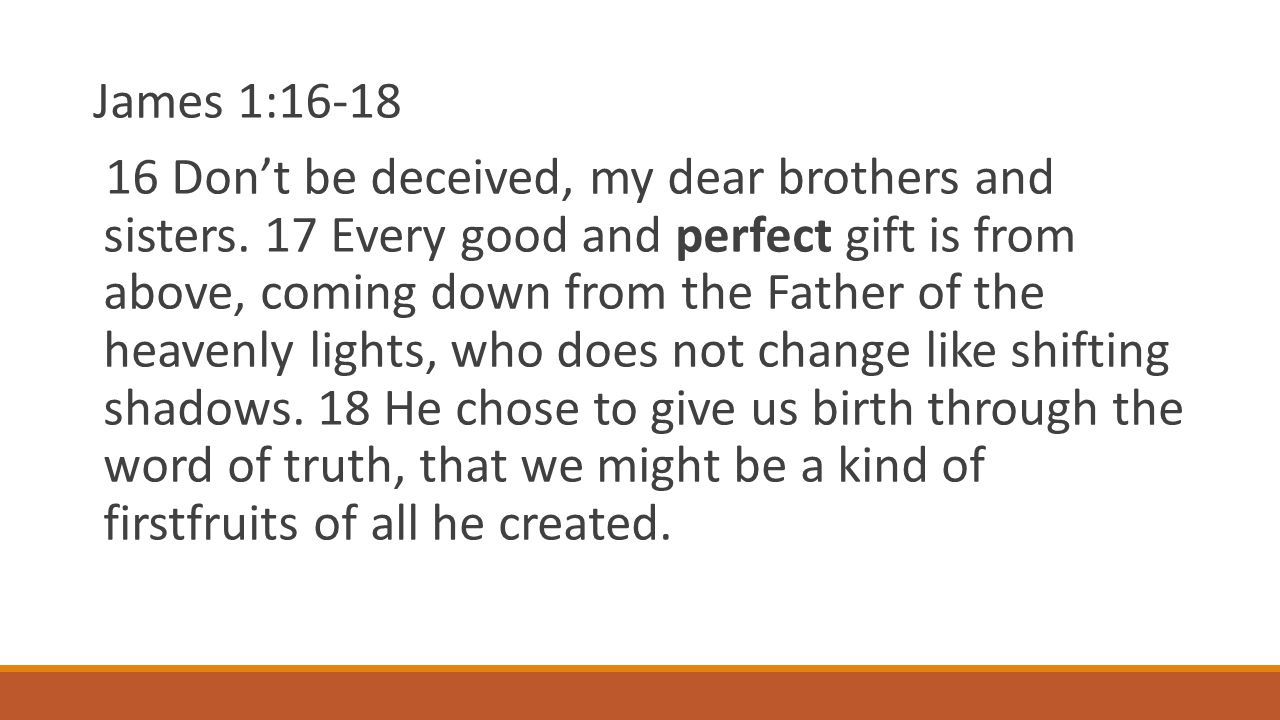 James 1:16-18 16 Don't be deceived, my dear brothers and sisters.