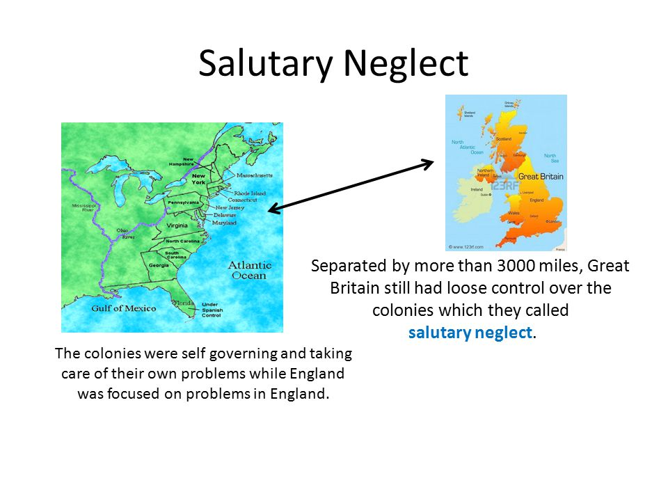 Salutary Neglect Separated by more than 3000 miles, Great Britain still had loose control over the colonies which they called salutary neglect.
