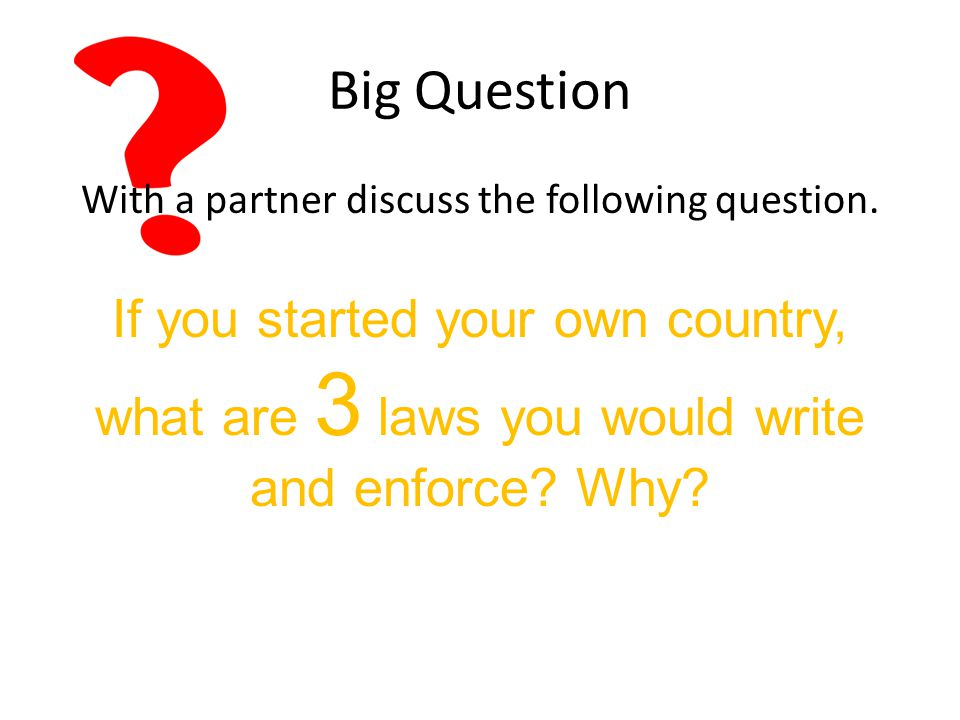 Big Question If you started your own country, what are 3 laws you would write and enforce.