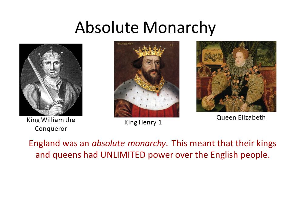 Absolute Monarchy King Henry 1 Queen Elizabeth King William the Conqueror England was an absolute monarchy.