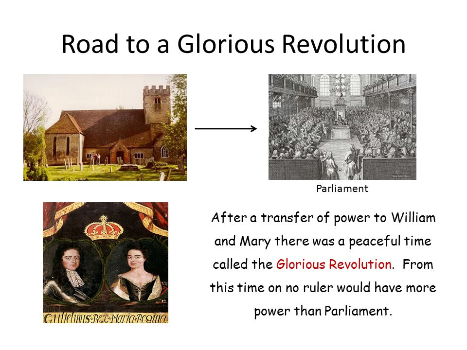 Road to a Glorious Revolution After a transfer of power to William and Mary there was a peaceful time called the Glorious Revolution.