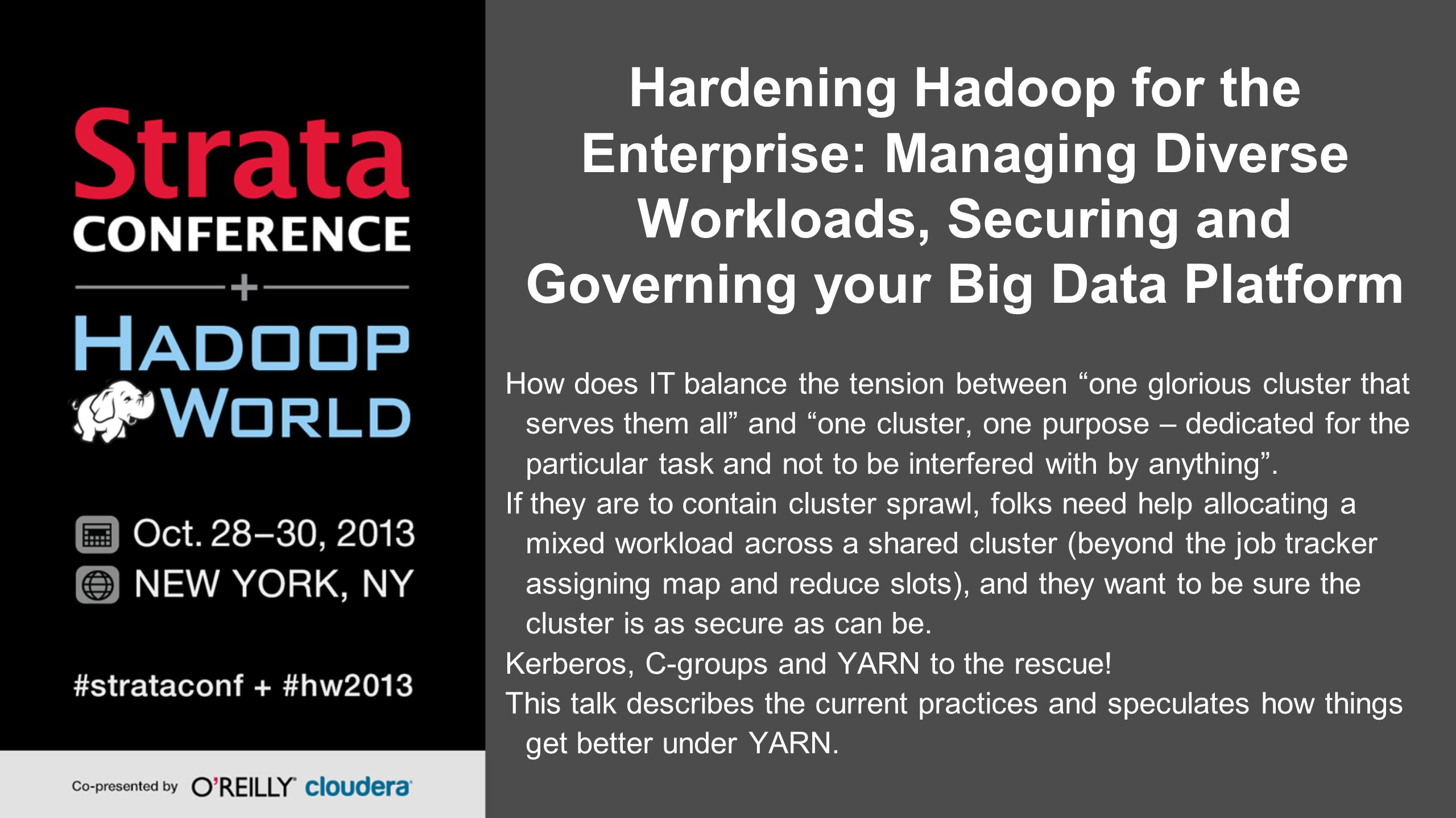 Hardening Hadoop for the Enterprise: Managing Diverse Workloads, Securing and Governing your Big Data Platform How does IT balance the tension between one glorious cluster that serves them all and one cluster, one purpose – dedicated for the particular task and not to be interfered with by anything .