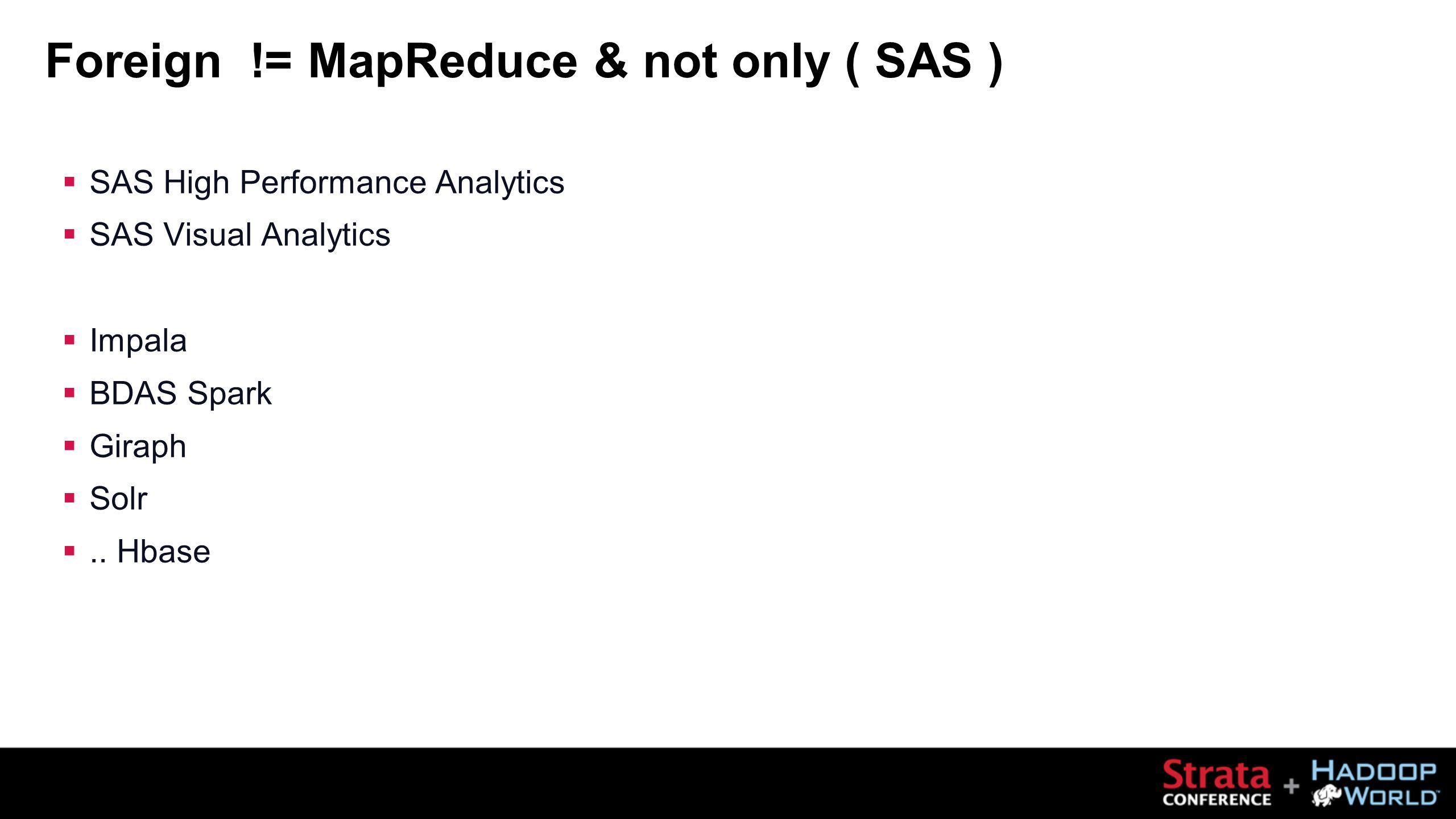 Foreign != MapReduce & not only ( SAS )  SAS High Performance Analytics  SAS Visual Analytics  Impala  BDAS Spark  Giraph  Solr ..