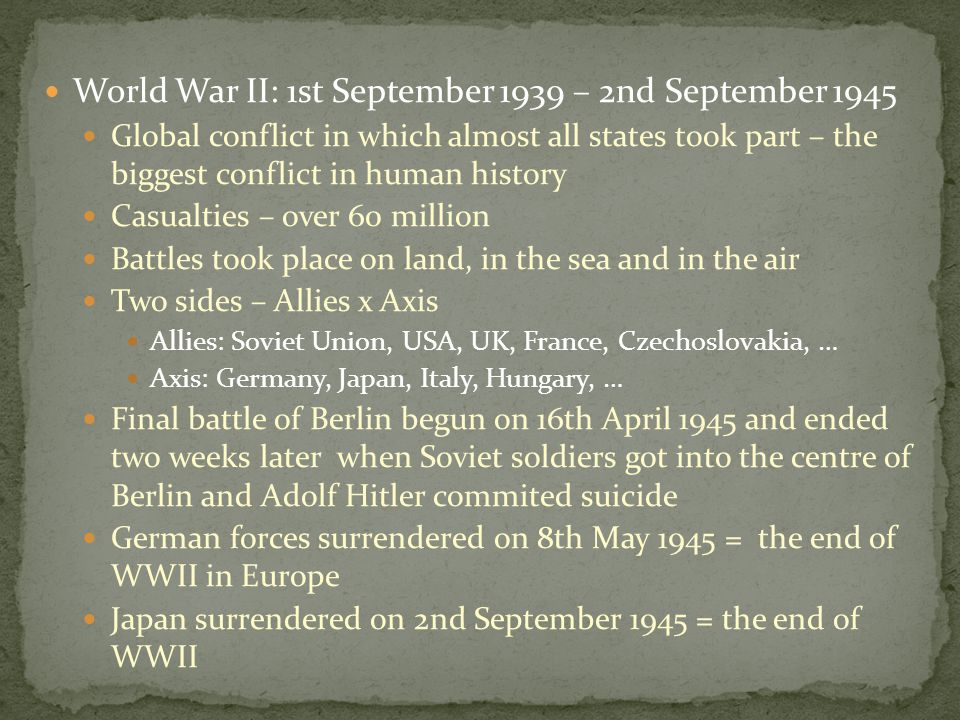 World War II: 1st September 1939 – 2nd September 1945 Global conflict in which almost all states took part – the biggest conflict in human history Casualties – over 60 million Battles took place on land, in the sea and in the air Two sides – Allies x Axis Allies: Soviet Union, USA, UK, France, Czechoslovakia, … Axis: Germany, Japan, Italy, Hungary, … Final battle of Berlin begun on 16th April 1945 and ended two weeks later when Soviet soldiers got into the centre of Berlin and Adolf Hitler commited suicide German forces surrendered on 8th May 1945 = the end of WWII in Europe Japan surrendered on 2nd September 1945 = the end of WWII