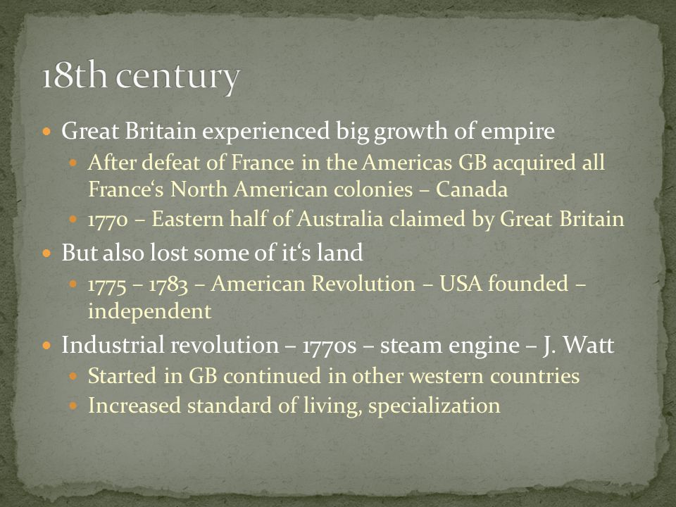 Great Britain experienced big growth of empire After defeat of France in the Americas GB acquired all France's North American colonies – Canada 1770 – Eastern half of Australia claimed by Great Britain But also lost some of it's land 1775 – 1783 – American Revolution – USA founded – independent Industrial revolution – 1770s – steam engine – J.