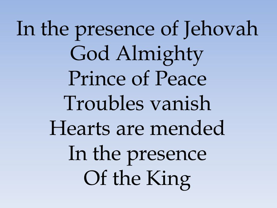 God Almighty Prince of Peace Troubles vanish Hearts are mended In the presence Of the King