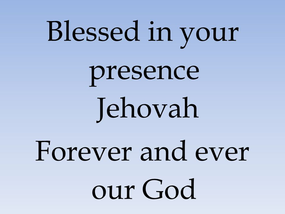 Blessed in your presence Jehovah Forever and ever our God