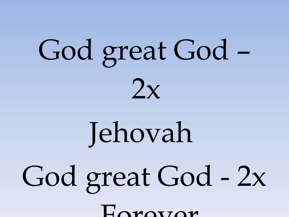 God great God – 2x Jehovah God great God - 2x Forever