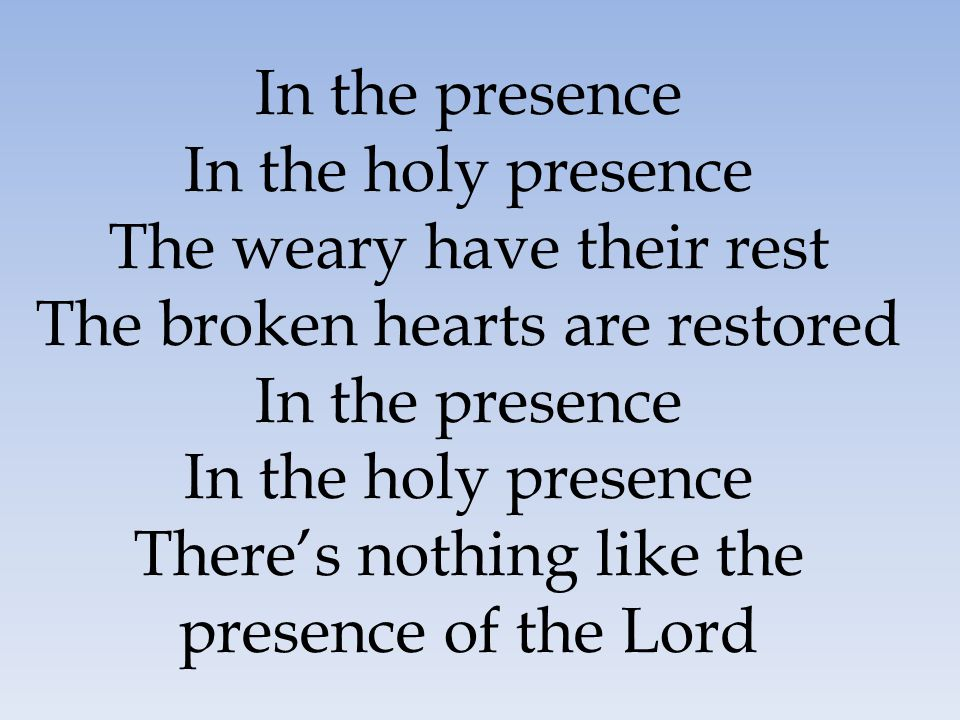 In the presence In the holy presence The weary have their rest The broken hearts are restored In the presence In the holy presence There's nothing lik