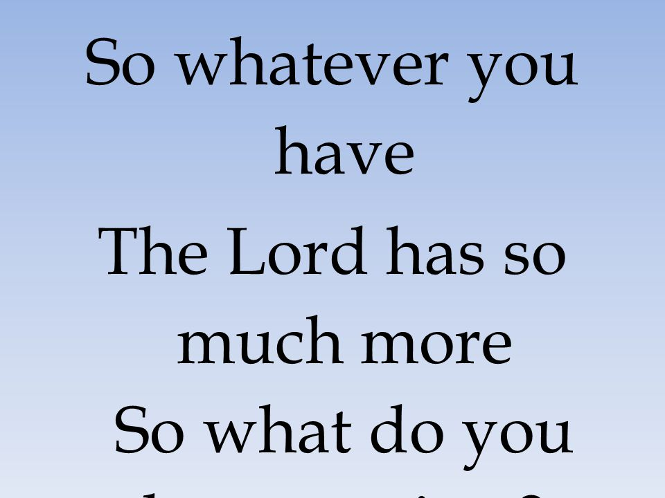 So whatever you have The Lord has so much more So what do you have to give ?