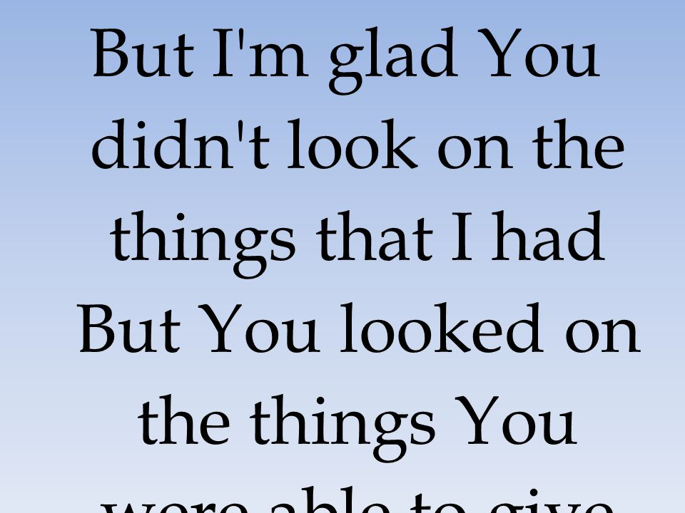 But I'm glad You didn't look on the things that I had But You looked on the things You were able to give me