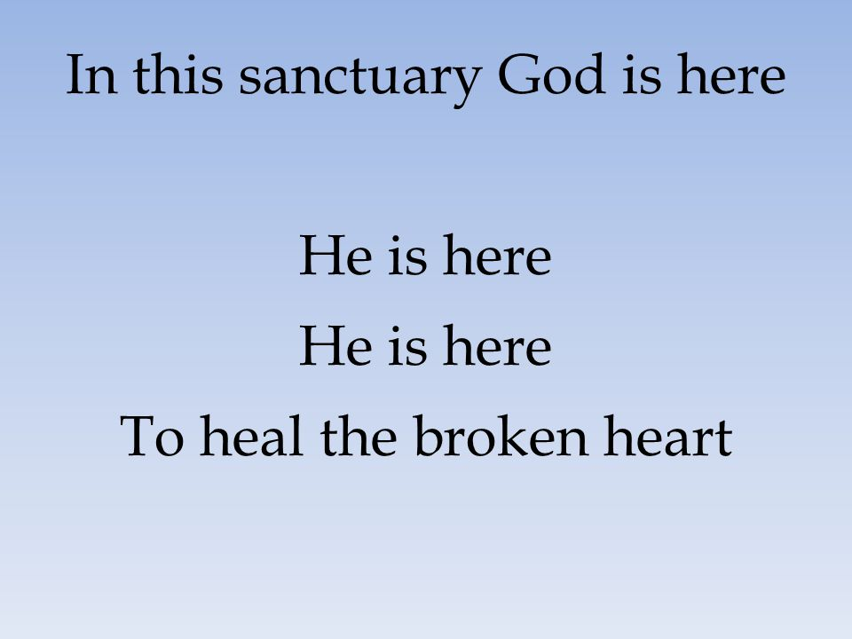 In this sanctuary God is here He is here To heal the broken heart