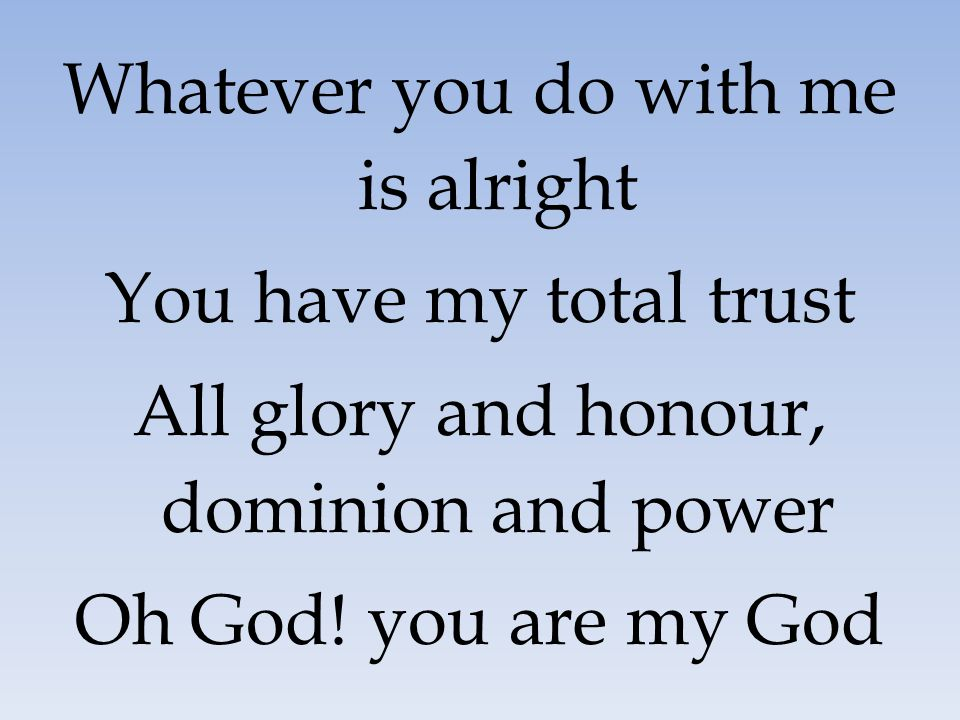 Whatever you do with me is alright You have my total trust All glory and honour, dominion and power Oh God! you are my God