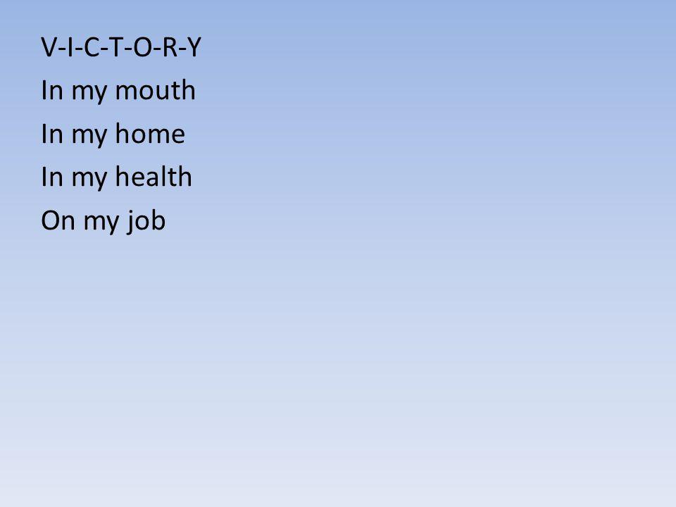 V-I-C-T-O-R-Y In my mouth In my home In my health On my job