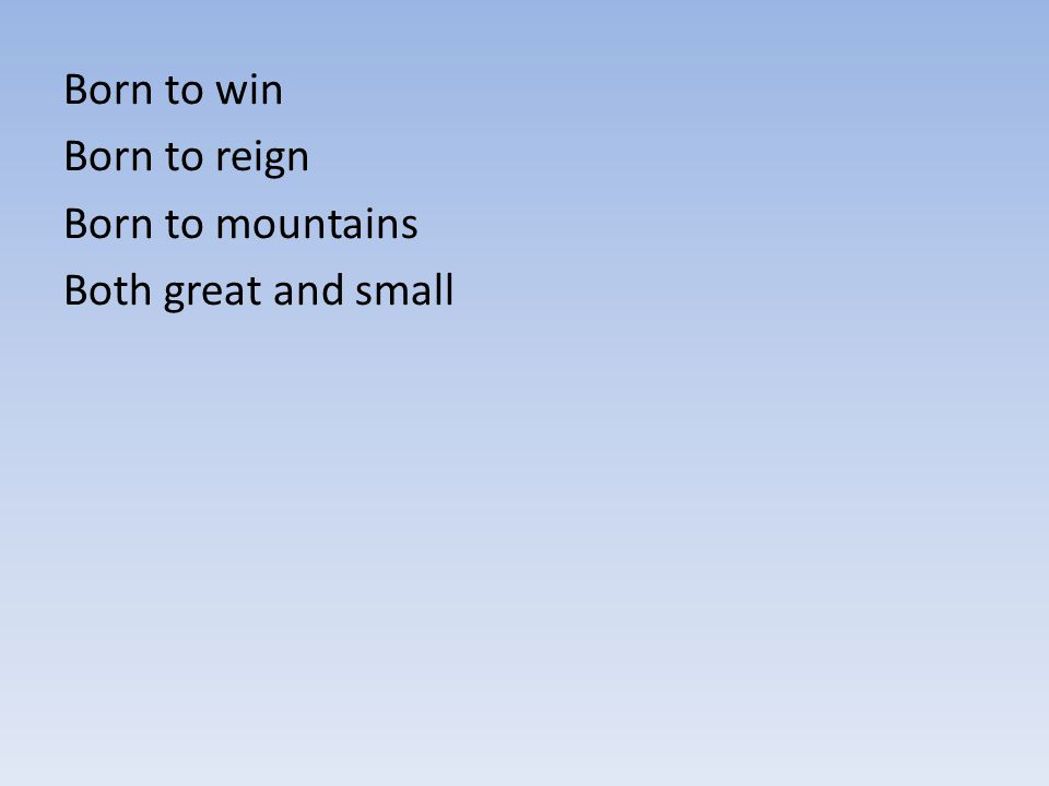 Born to win Born to reign Born to mountains Both great and small