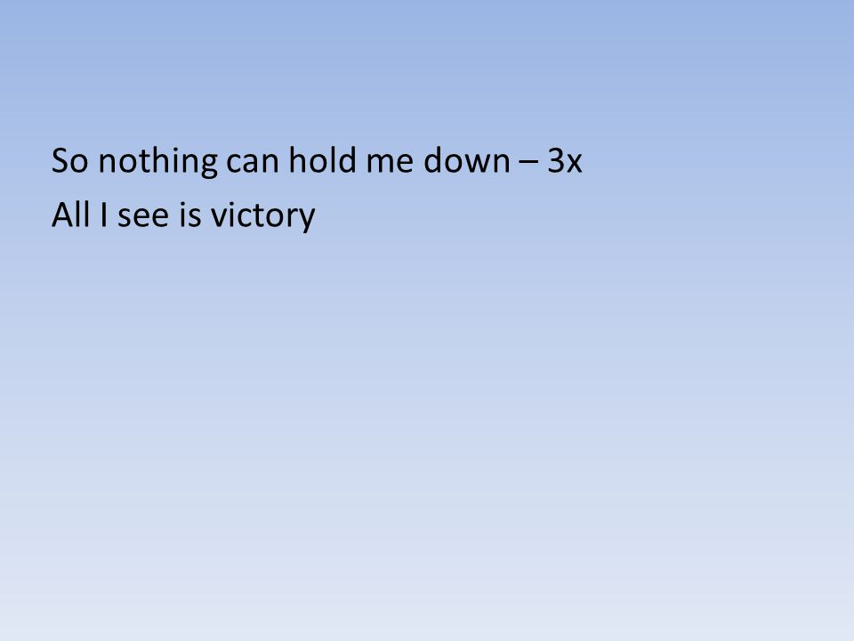So nothing can hold me down – 3x All I see is victory