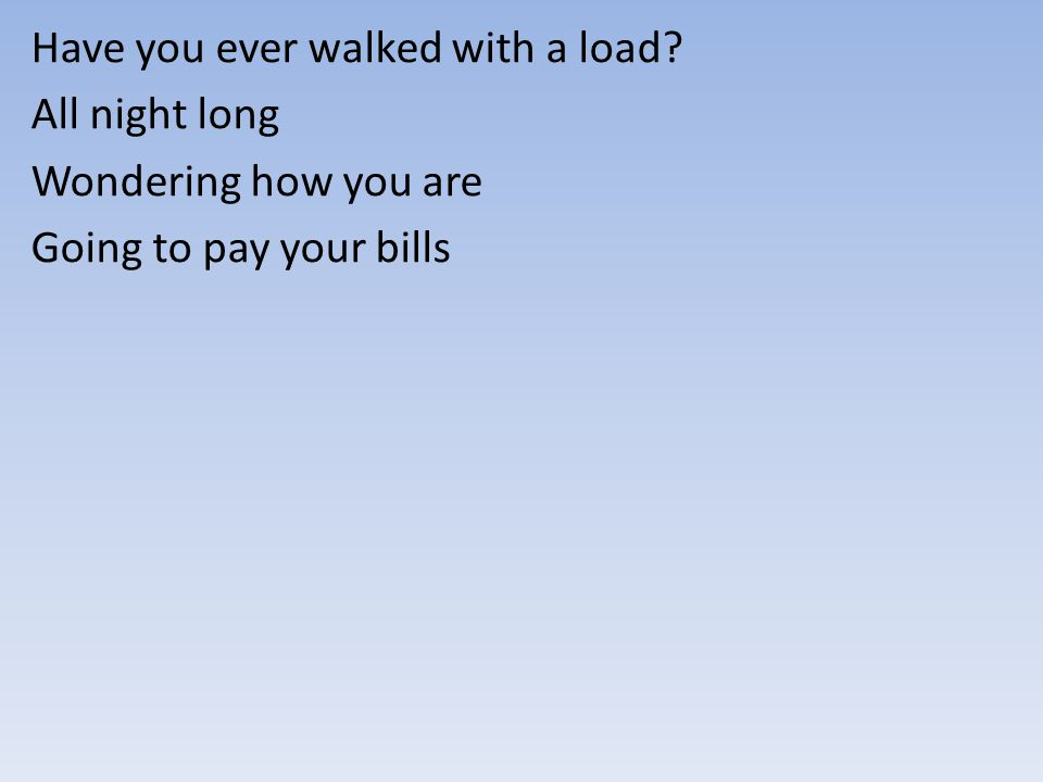 Have you ever walked with a load? All night long Wondering how you are Going to pay your bills