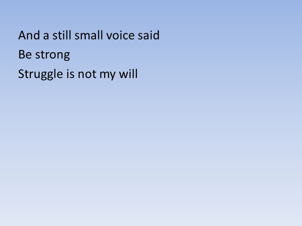 And a still small voice said Be strong Struggle is not my will