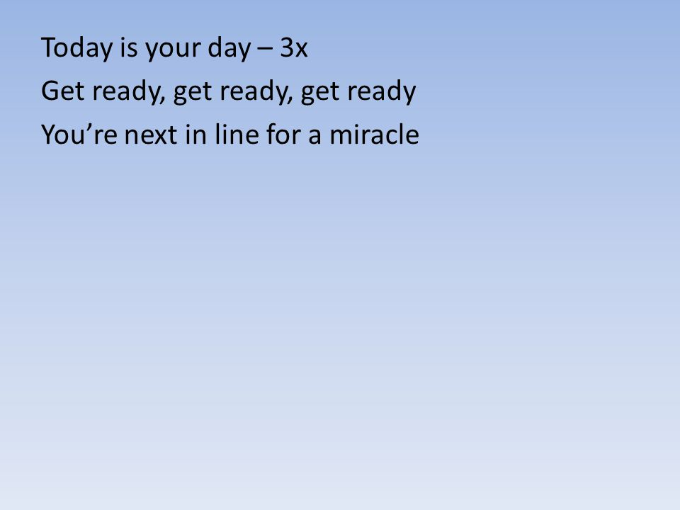 Today is your day – 3x Get ready, get ready, get ready You're next in line for a miracle