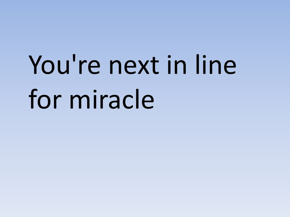 You're next in line for miracle