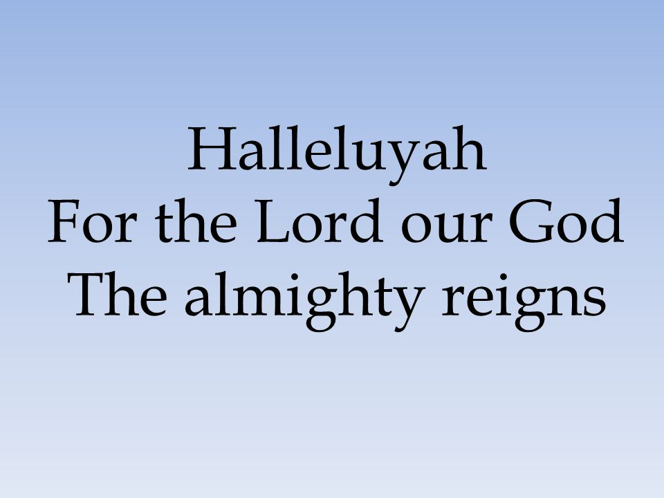 Halleluyah For the Lord our God The almighty reigns