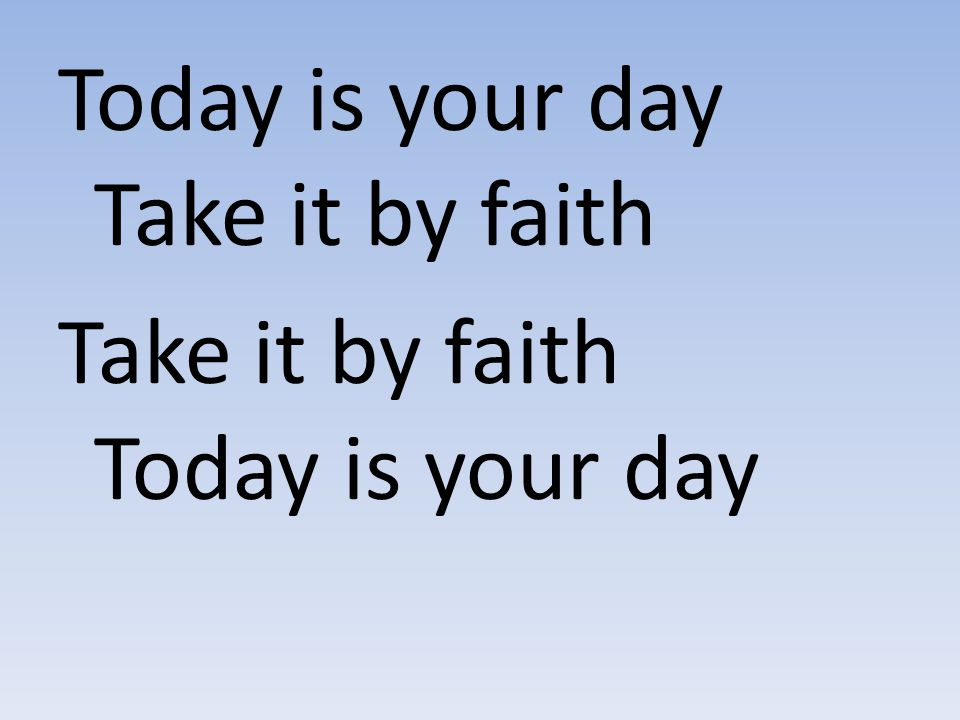 Today is your day Take it by faith Take it by faith Today is your day