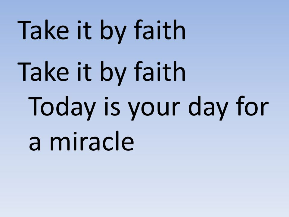 Take it by faith Take it by faith Today is your day for a miracle
