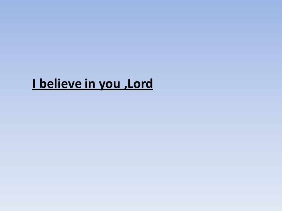 I believe in you,Lord
