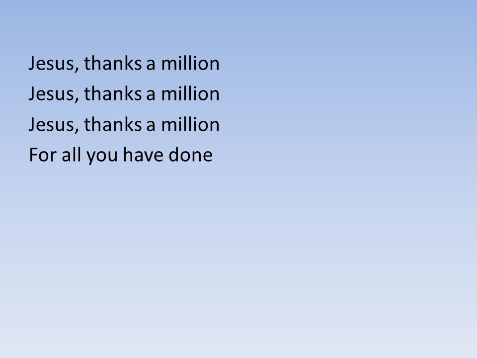 Jesus, thanks a million For all you have done
