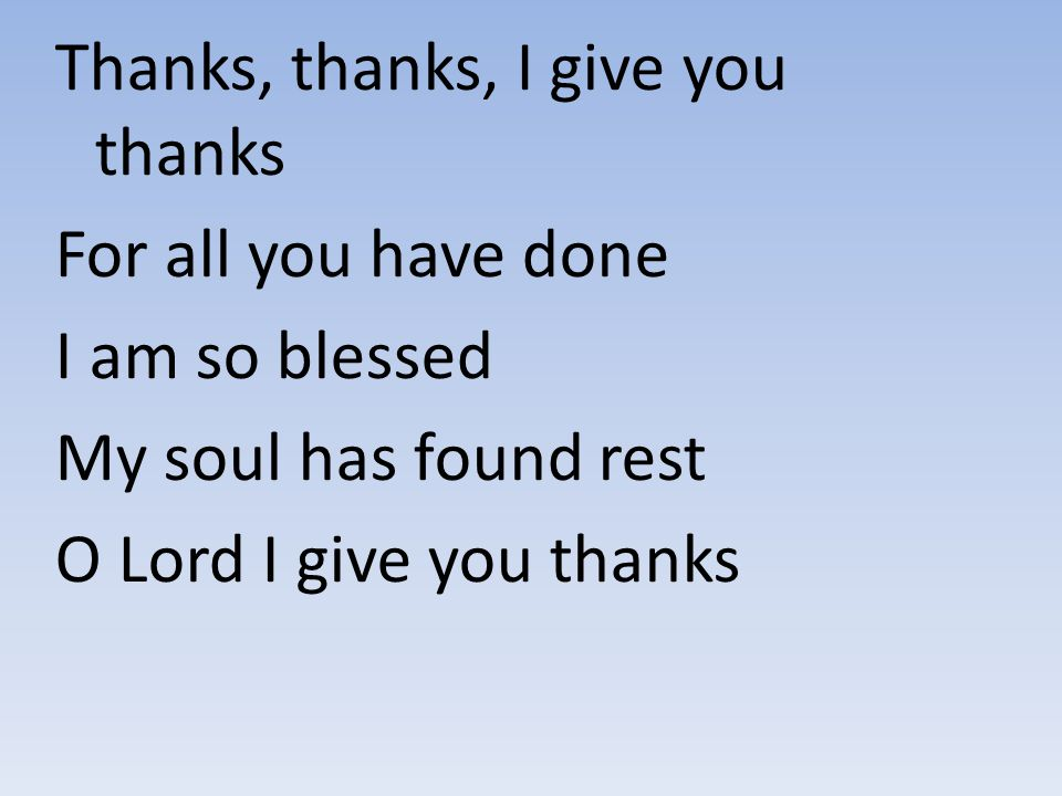 Thanks, thanks, I give you thanks For all you have done I am so blessed My soul has found rest O Lord I give you thanks