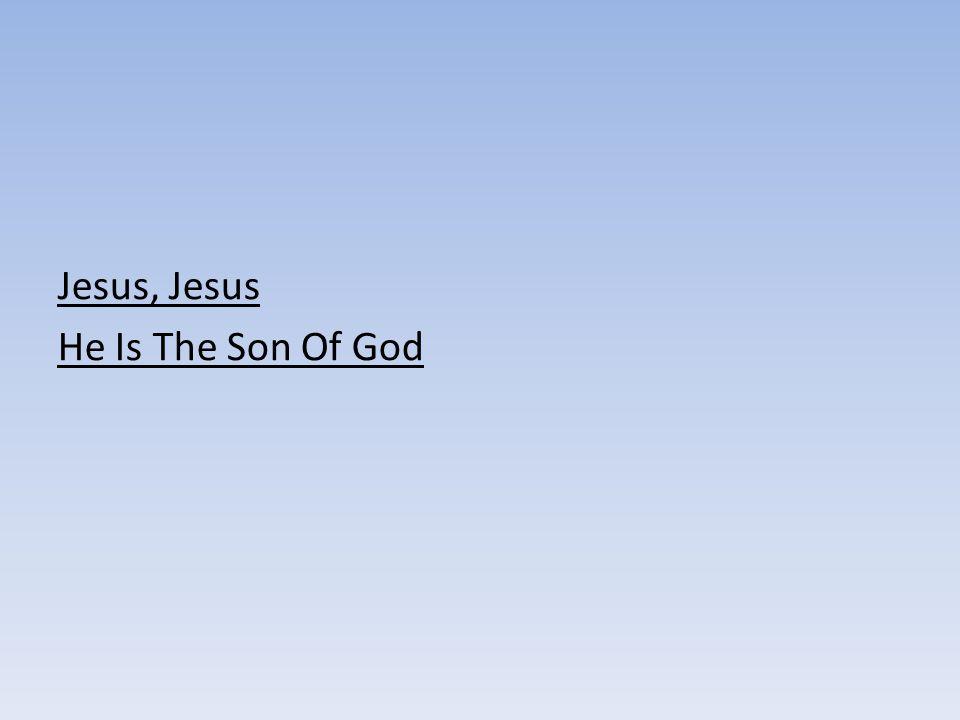 Jesus, Jesus He Is The Son Of God