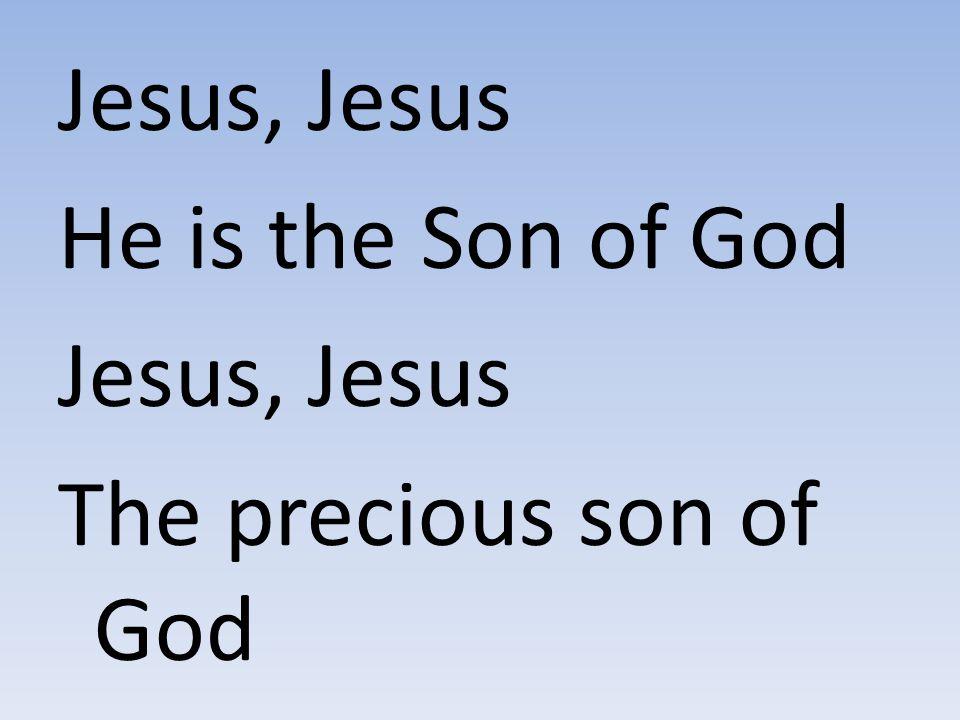 Jesus, Jesus He is the Son of God Jesus, Jesus The precious son of God